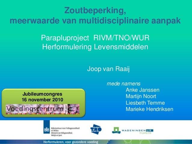 Zoutbeperking, meerwaarde van multidisciplinaire aanpak Parapluproject RIVM/TNO/WUR Herformulering Levensmiddelen Joop van...