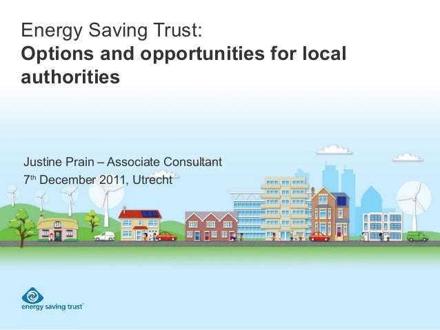 Energy Saving Trust: Options and opportunities for local authorities Justine Prain – Associate Consultant 7th December 201...