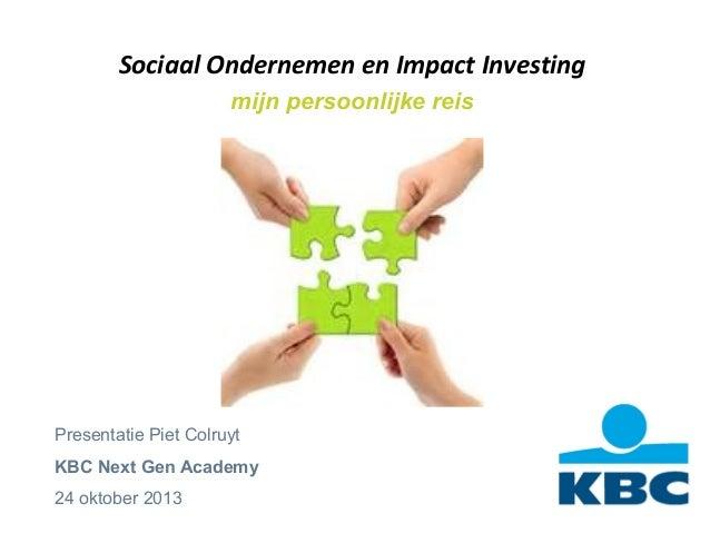 Sociaal Ondernemen en Impact Investing mijn persoonlijke reis  Presentatie Piet Colruyt KBC Next Gen Academy 24 oktober 20...