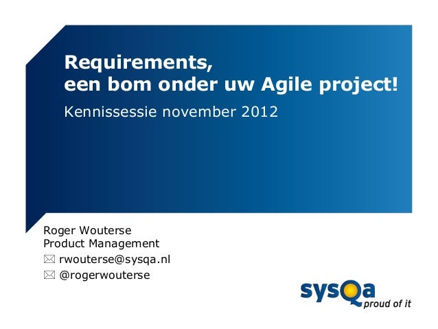 Requirements,   een bom onder uw Agile project!   Kennissessie november 2012Roger WouterseProduct Management rwouterse@sy...