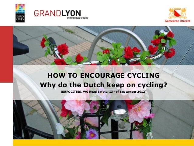 HOW TO ENCOURAGE CYCLING           Why do the Dutch keep on cycling?                (EUROCITIES, WG Road Safety, 13th of S...