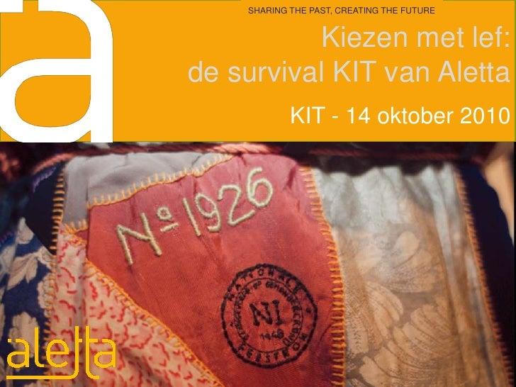 Kiezen met lef: de survival KIT van Aletta<br />SHARING THE PAST, CREATING THE FUTURE<br />KIT - 14 oktober 2010<br />