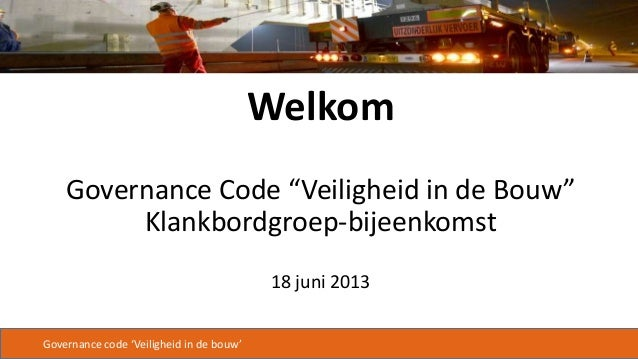 """Governance code 'Veiligheid in de bouw'WelkomGovernance Code """"Veiligheid in de Bouw""""Klankbordgroep-bijeenkomst18 juni 2013"""