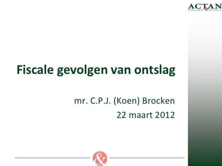 Fiscale gevolgen van ontslag          mr. C.P.J. (Koen) Brocken                      22 maart 2012