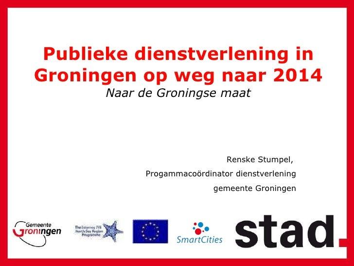 Publieke dienstverlening in Groningen op weg naar 2014 Naar de Groningse maat Renske Stumpel,  Progammaco ö rdinator diens...