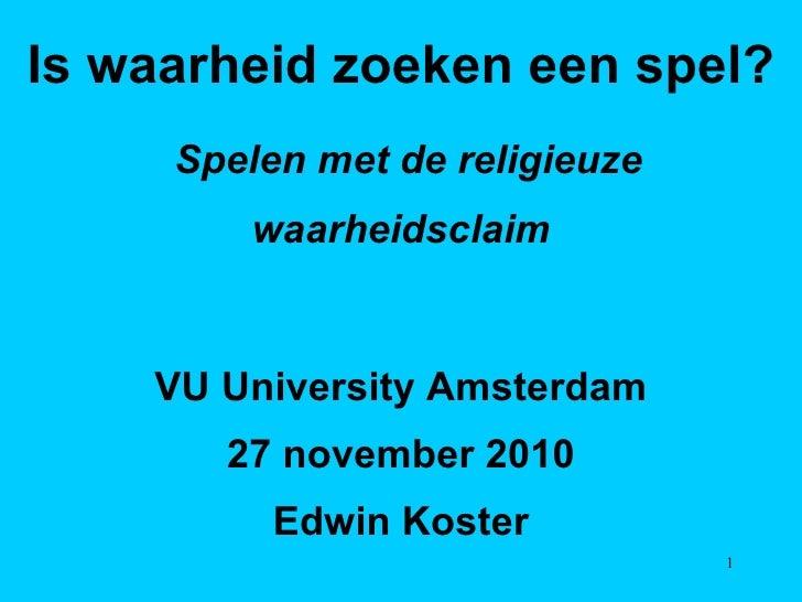 Is waarheid zoeken een spel? Spelen met de religieuze waarheidsclaim VU University Amsterdam 27 november 2010 Edwin Koster