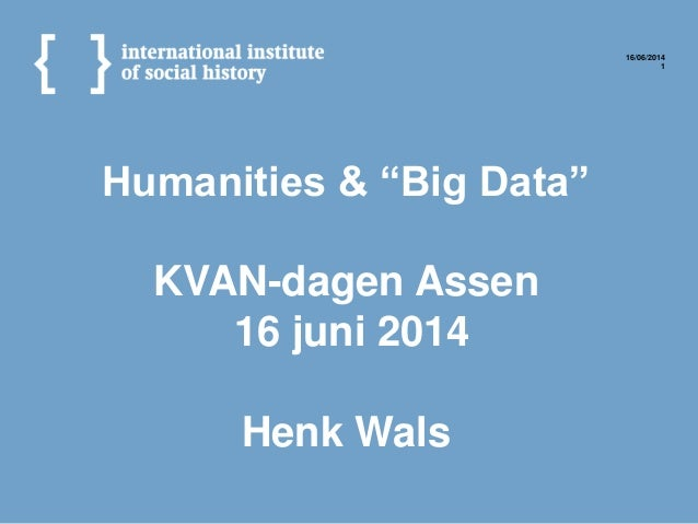 "Humanities & ""Big Data"" KVAN-dagen Assen 16 juni 2014 Henk Wals 16/06/2014 1"