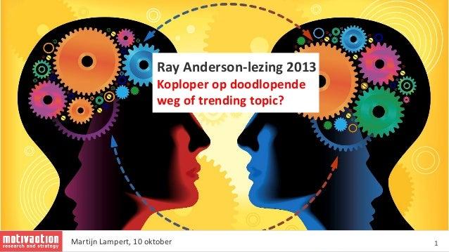 1 Ray Anderson-lezing 2013 Koploper op doodlopende weg of trending topic? Martijn Lampert, 10 oktober