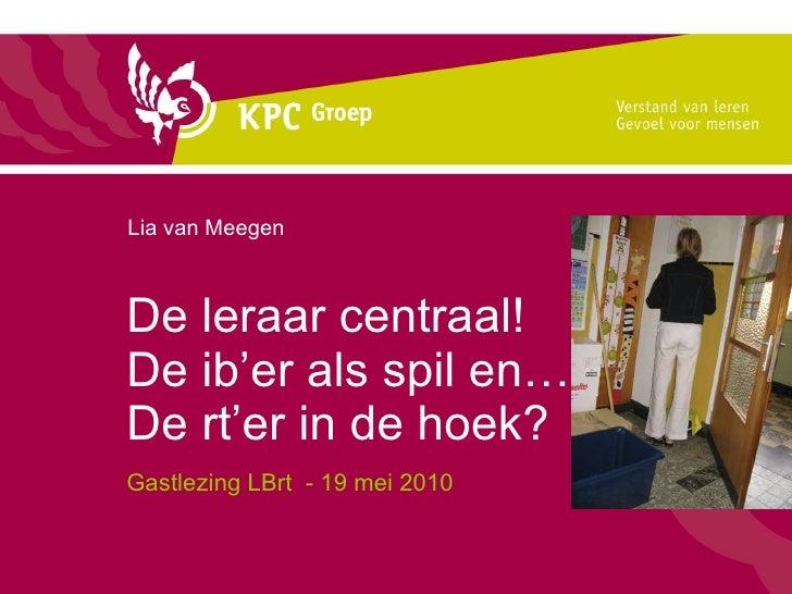 De leraar centraal! De ib'er als spil en… De rt'er in de hoek? Gastlezing LBrt  - 19 mei 2010 Lia van Meegen