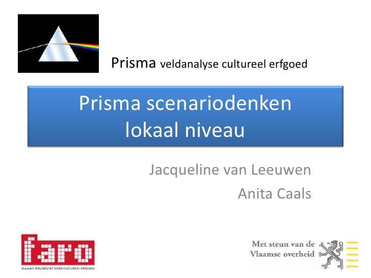 Prisma scenariodenkenlokaal niveau<br />Jacqueline van Leeuwen<br />Anita Caals<br />Prisma veldanalyse cultureel erfgoed<...
