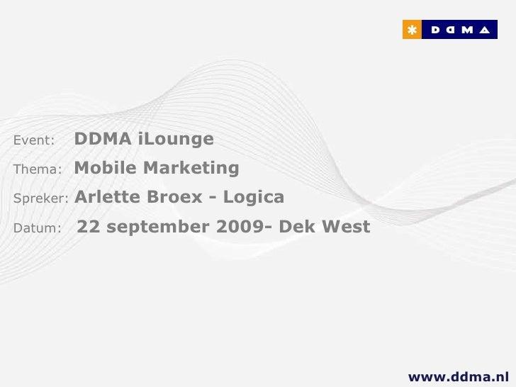 Event:   DDMA iLounge Thema:  Mobile Marketing Spreker:  Arlette Broex - Logica Datum:  22 september 2009- Dek West www.dd...