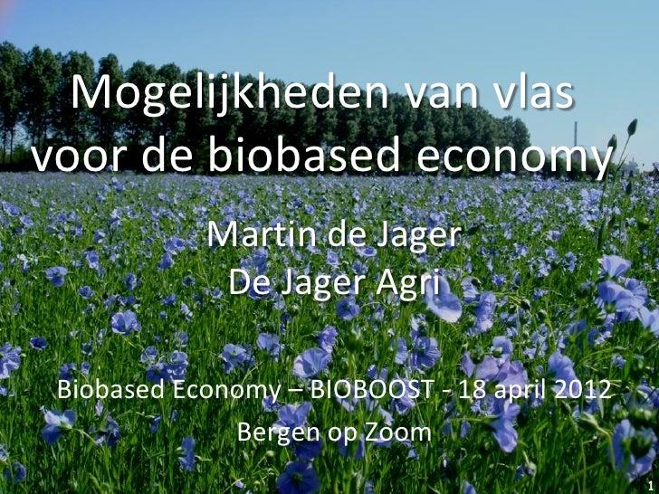 Mogelijkheden van vlasvoor de biobased economy            Martin de Jager             De Jager Agri Biobased Economy – BIO...