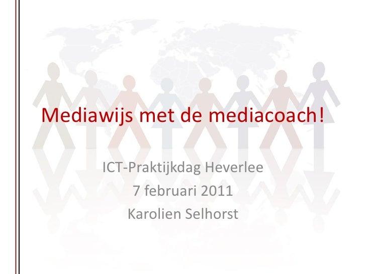 Mediawijs met de mediacoach!      ICT-Praktijkdag Heverlee           7 februari 2011          Karolien Selhorst
