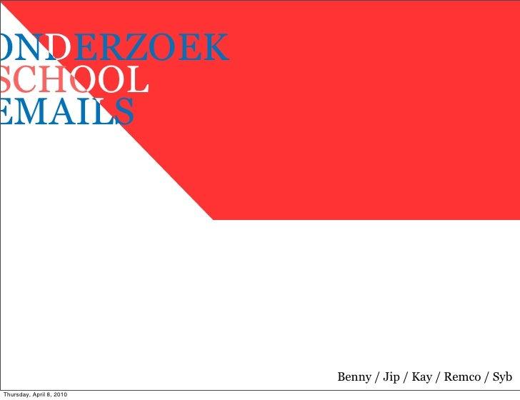 D ONDERZOEK    O SCHOOL     L EMAILS                               Benny / Jip / Kay / Remco / Syb Thursday, April 8, 2010