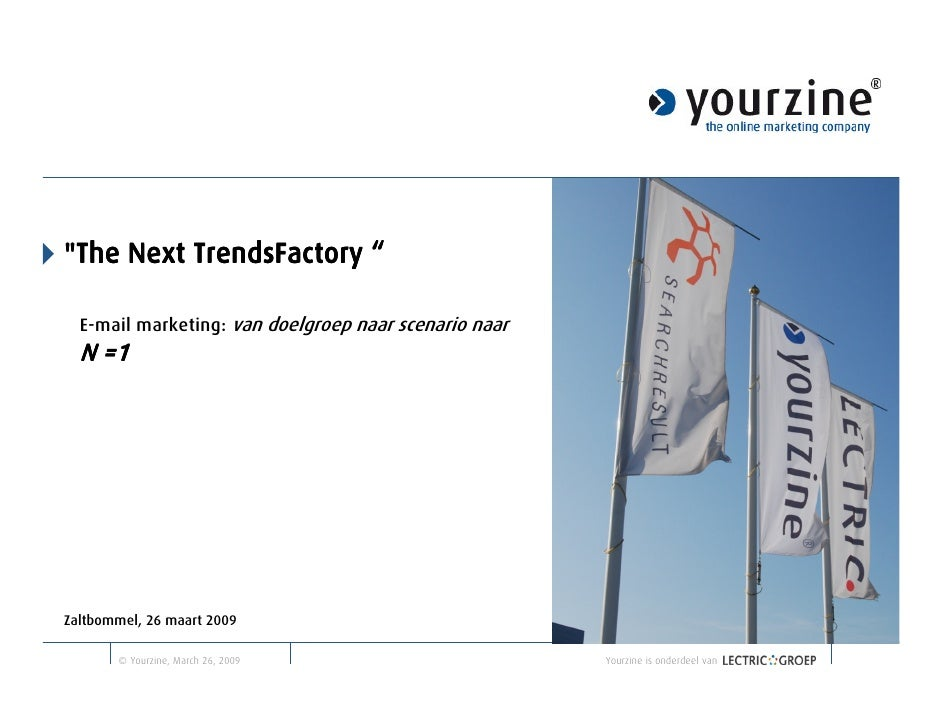 """quot;The Next TrendsFactory """"    E-mail marketing: van doelgroep naar scenario naar   N =1     Zaltbommel, 26 maart 2009  ..."""