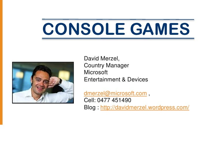 CONSOLE GAMES   David Merzel,   Country Manager   Microsoft   Entertainment & Devices   dmerzel@microsoft.com ,   Cell: 04...