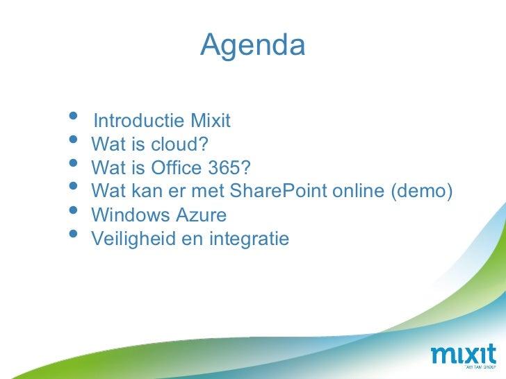 Agenda• Introductie Mixit• Wat is cloud?• Wat is Office 365?• Wat kan er met SharePoint online (demo)• Windows Azure•...
