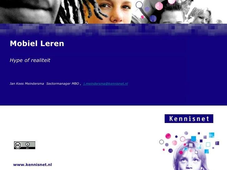 Mobiel Leren<br />Hype of realiteit<br />Jan Kees Meindersma  Sectormanager MBO ,  j.meindersma@kennisnet.nl<br />