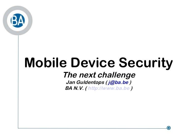<ul>Mobile Device Security The next challenge Jan Guldentops (  [email_address]  ) BA N.V. (  http://www.ba.be  ) </ul>