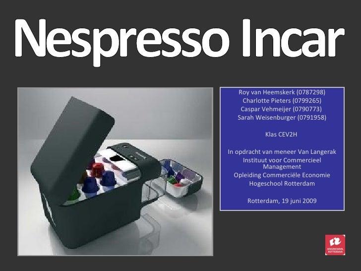 Nespresso Incar Roy van Heemskerk (0787298) Charlotte Pieters (0799265) Caspar Vehmeijer (0790773)  Sarah Weisenburger (07...