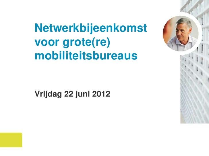Netwerkbijeenkomstvoor grote(re)mobiliteitsbureausVrijdag 22 juni 2012