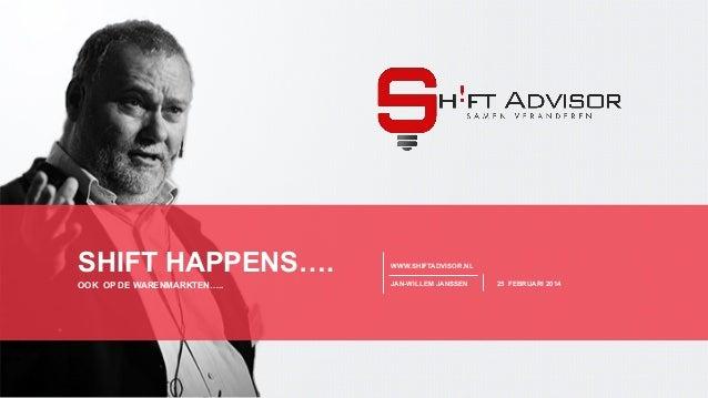 SHEET 1 WWW.SHIFTADVISOR.NL WWW.SHIFTADVISOR.NL JAN-WILLEM JANSSEN 25 FEBRUARI 2014OOK OP DE WARENMARKTEN….. SHIFT HAPPENS...