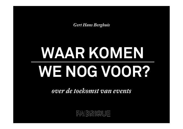 Gert Hans Berghuis     WAAR KOMEN WE NOG VOOR?  over de toekomst van events
