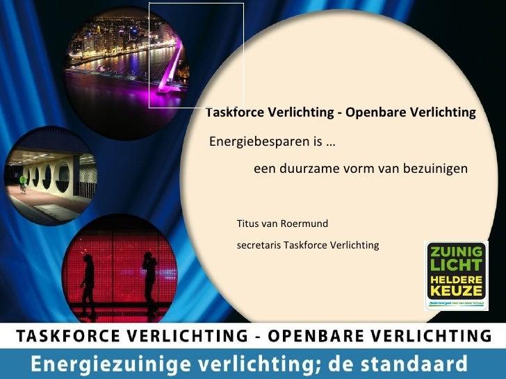 Taskforce Verlichting - Openbare Verlichting   Energiebesparen is …    een duurzame vorm van bezuinigen Titus van Roermund...
