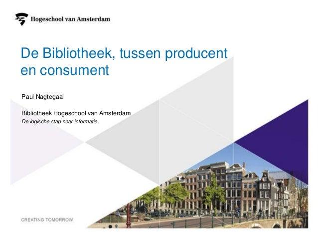 1 De Bibliotheek, tussen producent en consument Paul Nagtegaal Bibliotheek Hogeschool van Amsterdam De logische stap naar ...