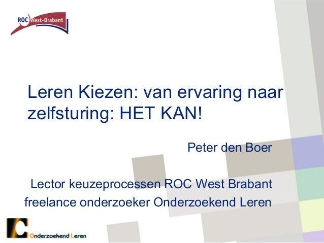 Leren Kiezen: van ervaring naarzelfsturing: HET KAN!                          Peter den Boer  Lector keuzeprocessen ROC We...