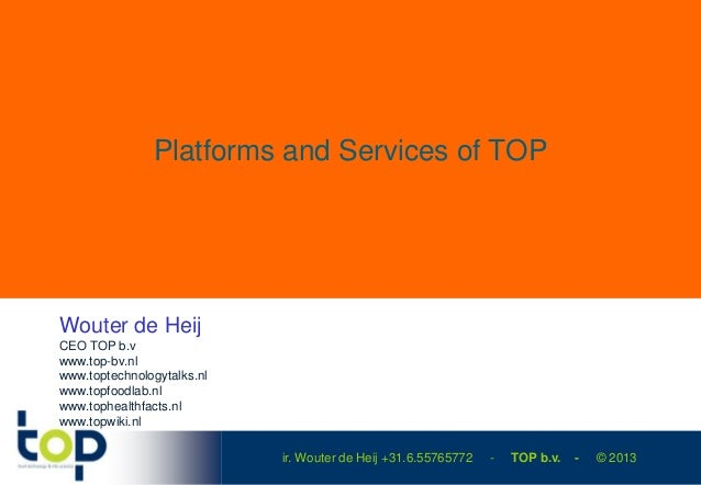 Platforms and Services of TOPWouter de HeijCEO TOP b.vwww.top-bv.nlwww.toptechnologytalks.nlwww.topfoodlab.nlwww.tophealth...