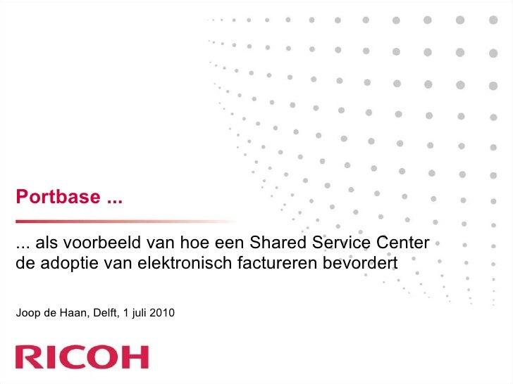 Portbase ... ... als voorbeeld van hoe een Shared Service Center de adoptie van elektronisch factureren bevordert Joop de ...