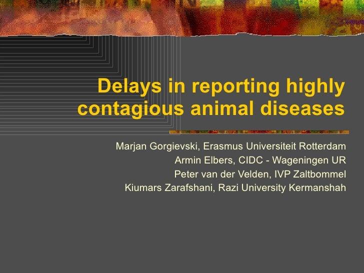 Delays in reporting highly contagious animal diseases Marjan Gorgievski, Erasmus Universiteit Rotterdam Armin Elbers, CIDC...