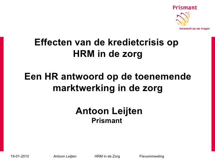 Effecten van de kredietcrisis op  HRM in de zorg Een HR antwoord op de toenemende marktwerking in de zorg  Antoon Leijten ...