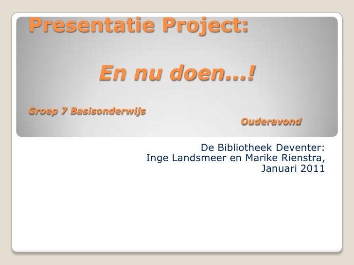 Presentatie Project: En nu doen...!Groep 7 Basisonderwijs Ouderavond<br />De Bibliotheek Deventer: <br />Inge Landsm...