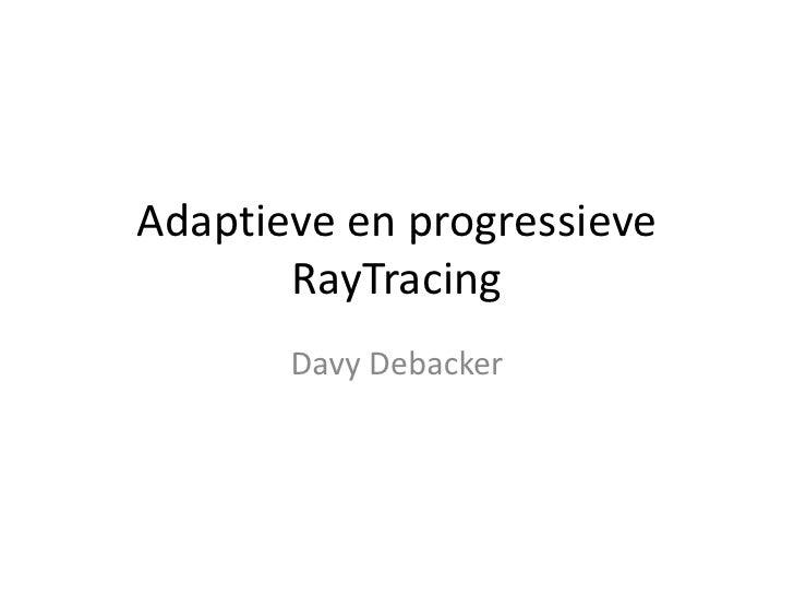 Adaptieve en progressieve        RayTracing        Davy Debacker
