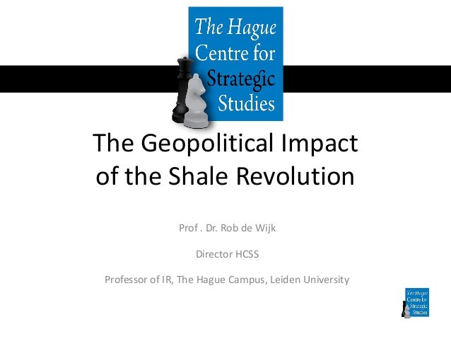 The Geopolitical Impact of the Shale Revolution Prof . Dr. Rob de Wijk Director HCSS Professor of IR, The Hague Campus, Le...