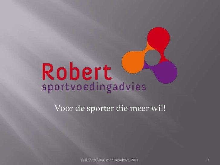 © Robert Sportvoedingadvies, 2011<br />1<br />Voor de sporter die meer wil<br />