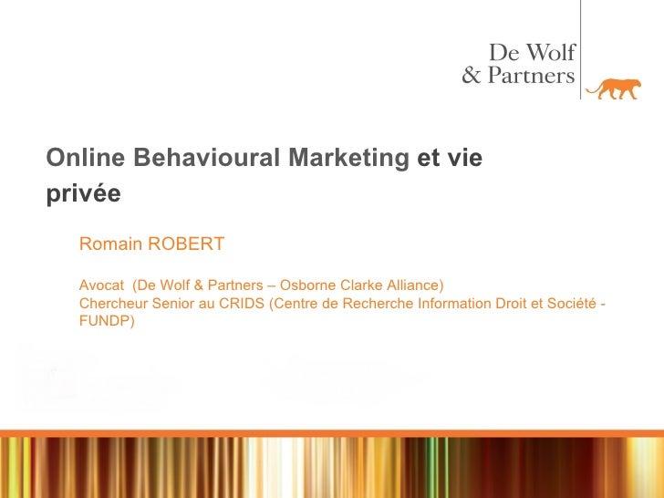 Online Behavioural Marketing  et vie privée Romain ROBERT Avocat  (De Wolf & Partners – Osborne Clarke Alliance) Chercheur...
