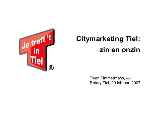 Citymarketing Tiel: zin en onzin  Twan Timmermans, voor: Rotary Tiel, 20 februari 2007