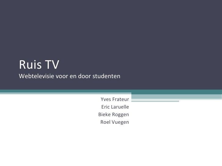 Ruis TV Webtelevisie voor en door studenten Yves Frateur Eric Laruelle Bieke Roggen Roel Vuegen