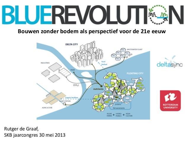 Presentatie rutger de graaf jaarcongres skb 2013  blue revolution: bouwen zonder bodem