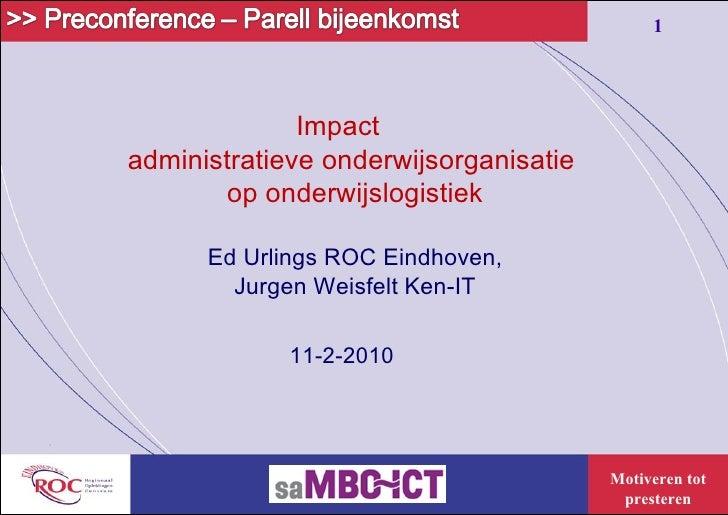 Impact  administratieve   onderwijsorganisatie  op onderwijslogistiek Ed Urlings ROC Eindhoven,  Jurgen Weisfelt Ken-IT  1...