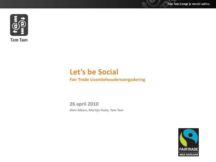 Let's be Social Fair Trade Licentiehoudersvergadering     26 april 2010 Dimi Albers, Martijn Hulst, Tam Tam