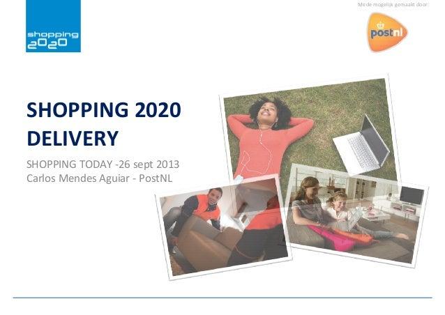 Mede mogelijk gemaakt door: SHOPPING 2020 DELIVERY SHOPPING TODAY -26 sept 2013 Carlos Mendes Aguiar - PostNL