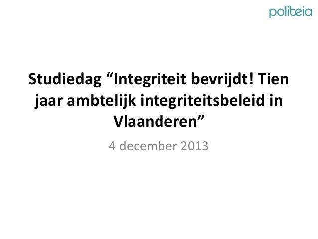 """Studiedag """"Integriteit bevrijdt! Tien jaar ambtelijk integriteitsbeleid in Vlaanderen"""" 4 december 2013"""