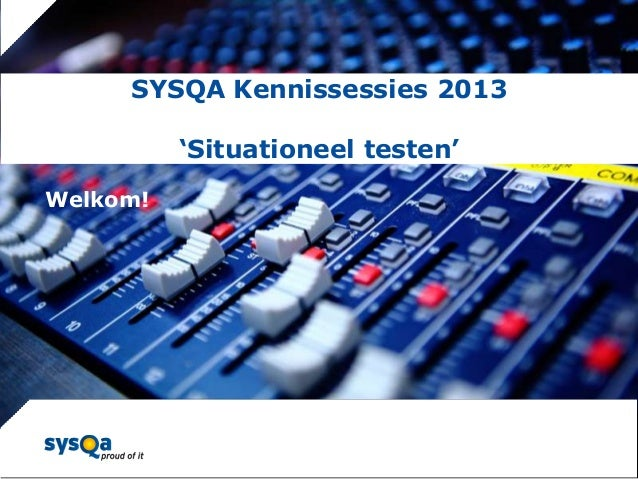 SYSQA Kennissessies 2013 'Situationeel testen'  © SYSQA Almere  Welkom!  1
