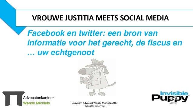 Copyright Advocaat Wendy Michiels, 2013. All rights reserved. 1 Facebook en twitter: een bron van informatie voor het gere...