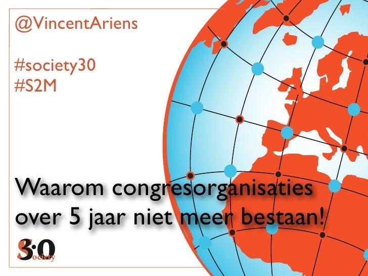 @VincentAriens#society30#S2MWaarom congresorganisatiesover 5 jaar niet meer bestaan!