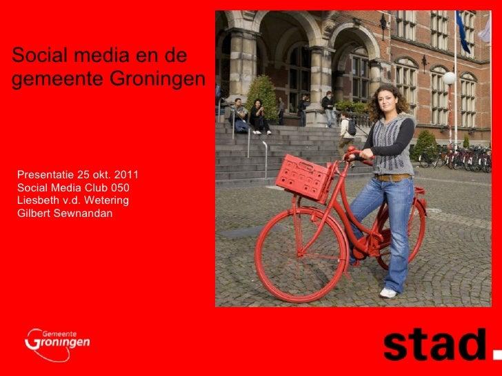 Social media en de gemeente Groningen  Presentatie 25 okt. 2011 Social Media Club 050 Liesbeth v.d. Wetering Gilbert Sewna...